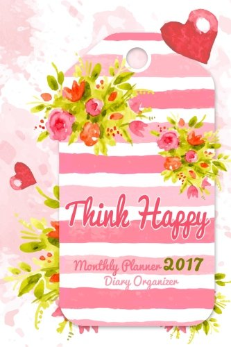 Think Happy: Monthly Planner 2017 and Inspirational, Daily Planners and Organizers for Women: Volume 1