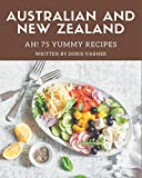 Ah! 75 Yummy Australian and New Zealand Recipes: Home Cooking Made Easy with Yummy Australian and New Zealand Cookbook!