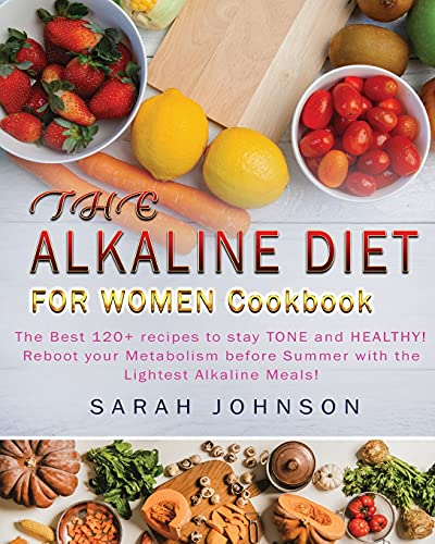 Alkaline Diet for Women Cookbook: The Best 120+ recipes to stay TONE and HEALTHY! Reboot your Metabolism before Summer with the Lightest Alkaline Meals!