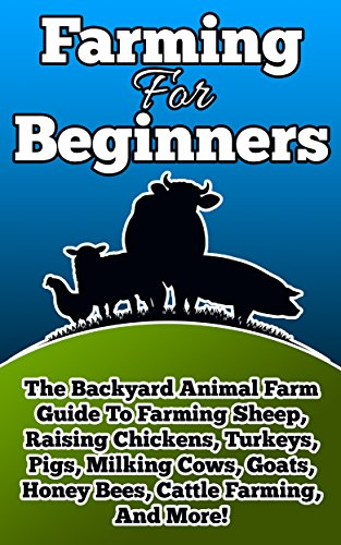 Farming For Beginners: The Backyard Animal Farm Guide to Farming Sheep, Raising Chickens, Turkeys, Pigs, Milking Cows, Goats, Honey Bees, Cattle, and More (learning about farming) (2020 UPDATE)