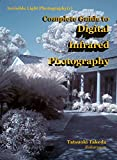Complete Guide to Digital Infrared Photography (Invisible Light Photography Book 1)
