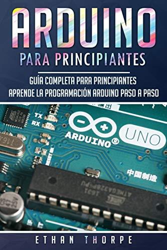 Arduino para principiantes: Guía completa para principiantes Aprende la programación Arduino paso a paso(Libro En Español/ Arduino Spanish Book Version): 1