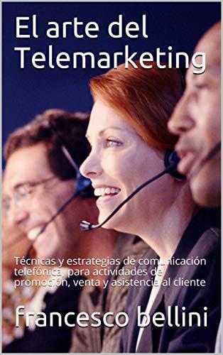 El arte del Telemarketing: Técnicas y estrategias de comunicación telefónica, para actividades de promoción, venta y asistencia al cliente