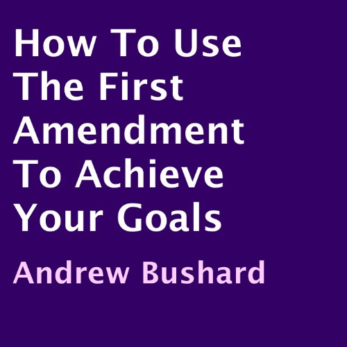 How to Use the First Amendment to Achieve Your Goals cover art