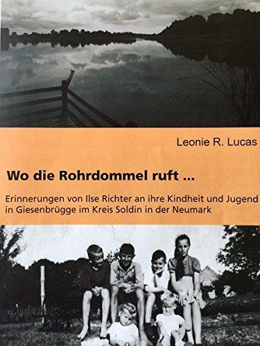 Wo die Rohrdommel ruft: Erinnerungen von Ilse Richter an ihre Kindheit und Jugend in Giesenbrügge im Kreis Soldin in der Neumark