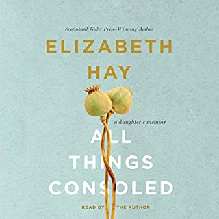 All Things Consoled     A Daughter's Memoir              Written by:                                                                                                                                 Elizabeth Hay                               Narrated by:                                                                                                                                 Elizabeth Hay                      Length: 7 hrs and 25 mins     11 ratings     Overall 4.6