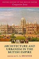 Architecture and Urbanism in the British Empire (Oxford History of the British Empire Companion)
