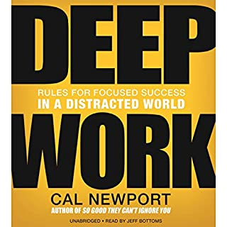 Deep Work     Rules for Focused Success in a Distracted World              Written by:                                                                                                                                 Cal Newport                               Narrated by:                                                                                                                                 Jeff Bottoms                      Length: 7 hrs and 44 mins     222 ratings     Overall 4.6