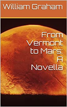 From Vermont to Mars: A Novella by [William Graham]
