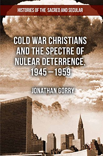 Cold War Christians and the Spectre of Nuclear Deterrence, 1945-1959 (Histories of the Sacred and Secular, 1700–2000) (English Edition)