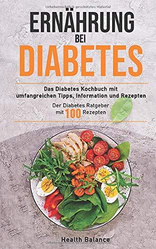 Ernährung bei Diabetes: Das Diabetes Kochbuch mit umfangreichen Tipps, Information und Rezepten Der Diabetes Ratgeber mit 100 Rezepten