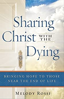 Sharing Christ With the Dying: Bringing Hope to Those Near the End of Life by [Melody Rossi]