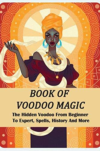 Book Of Voodoo Magic: The Hidden Voodoo From Beginner To Expert, Spells, History And More: Voodoo Book Of Spells