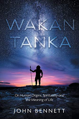 Wakan Tanka: On Human Origins, Spirituality and the Meaning of Life
