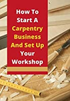 How To Start A Carpentry Business And Set Up Your Workshop: Take a look at our guide to starting a business in carpentry or joinery building.
