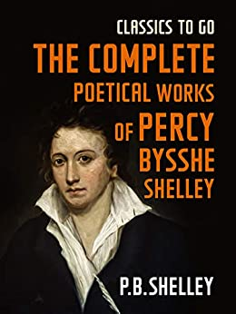 [Percy Bysshe Shelley]のThe Complete Poetical Works of Percy Bysshe Shelley (Classics To Go) (English Edition)