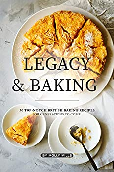 Legacy and Baking  30 Top-notch British Baking Recipes for Generations to Come