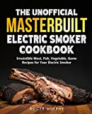 The Unofficial Masterbuilt Electric Smoker Cookbook: Amazing Recipes for Smoking Meat, Fish, Vegetable, Game with Your Electric Smoker