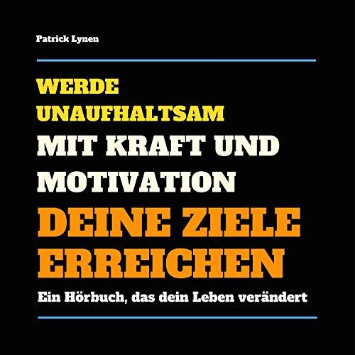 Werde unaufhaltsam! Mit Kraft und Motivation Deine Ziele erreichen: Ein Hörbuch, das Dein Leben verändert