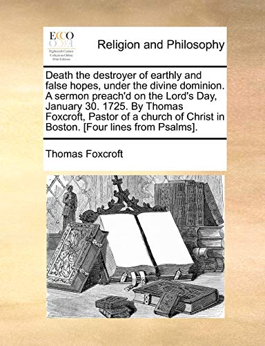 Death the destroyer of earthly and false hopes, under the divine dominion. A sermon preach'd on the Lord's Day, January 30. 1725. By Thomas Foxcroft, ... Christ in Boston. [Four lines from Psalms].