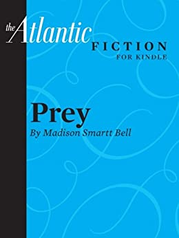 Prey (a short story from The Atlantic) (From the Archives of The Atlantic) by [Madison Smartt Bell]