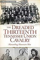 The Dreaded Thirteenth Tennessee Union Cavalry: Marauding Mountain Men (Civil War)
