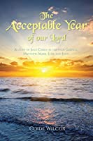 The Acceptable Year of our Lord: A study of Jesus Christ in the four Gospels; Matthew, Mark, Luke and John.