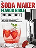 The Soda Maker Flavor Bible Cookbook: Tasty and Unique Homemade Flavor Syrup Recipes for Sodastream...