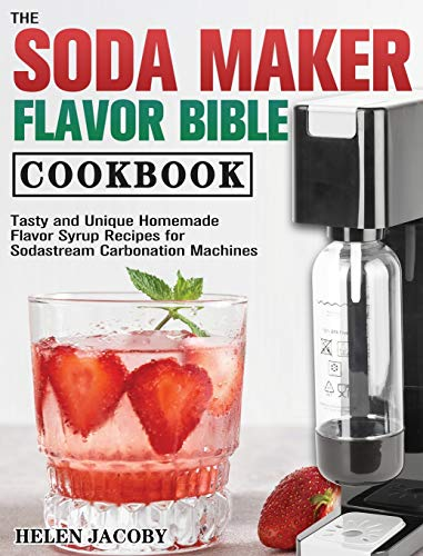 The Soda Maker Flavor Bible Cookbook: Tasty and Unique Homemade Flavor Syrup Recipes for Sodastream Carbonation Machines