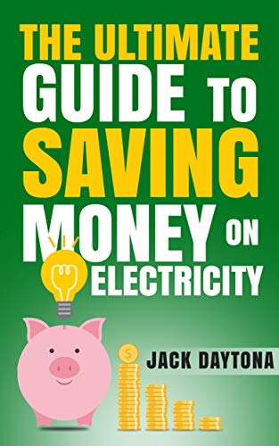 The Ultimate Guide to Saving Money on Electricity by [Jack Daytona]