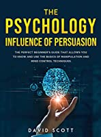 The Psychology Influence of Persuasion: The Perfect Beginner's Guide That Allows You to Know and Use the Basics of Manipulation and Mind Control Techniques.