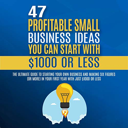 47 Profitable Small Business Ideas You Can Start with $1000 or Less: The Ultimate Guide to Starting Your Own Business and Making Six Figures (or More) in Your First Year with Just $1000 or Less