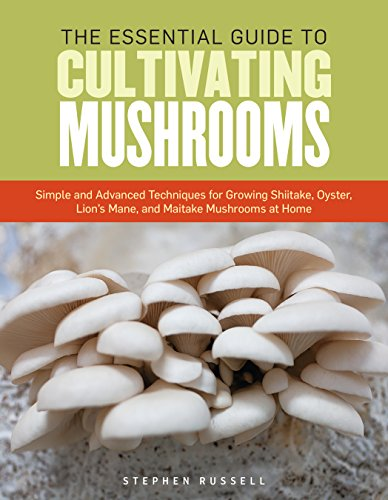 The Essential Guide to Cultivating Mushrooms: Simple and Advanced Techniques for Growing Shiitake, Oyster, Lion's Mane, and Maitake Mushrooms at Home by [Stephen Russell]