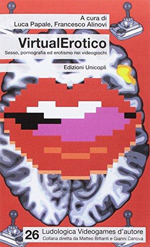VirtualErotico. Sesso, pornografia ed erotismo nei videogiochi (Ludologica)