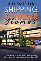 Shipping Container Homes: Learn How To Build Your Own Shipping Container House and Live Your Dream!