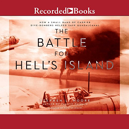The Battle for Hell's Island     How a Small Band of Carrier Dive Bombers Helped Save Guadalcanal              By:                                                                                                                                 Stephen L. Moore                               Narrated by:                                                                                                                                 Pete Bradbury                      Length: 15 hrs and 52 mins     66 ratings     Overall 4.0