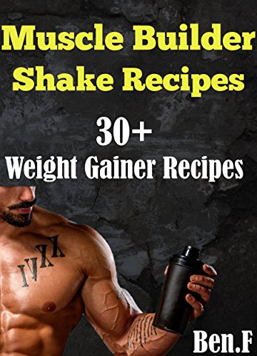 Protein Shake Recipes: OVER 30 Protein Shake Recipe for Building Muscle Mass (weight gainers), Gain Muscle Mass Fast! (Protein Diet, Protein Shake, DIY Protein Shake,Build Muscle) (English Edition)
