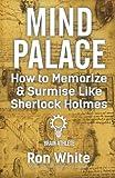Mind Palace - How to Memorize and Surmise Like Sherlock Holmes