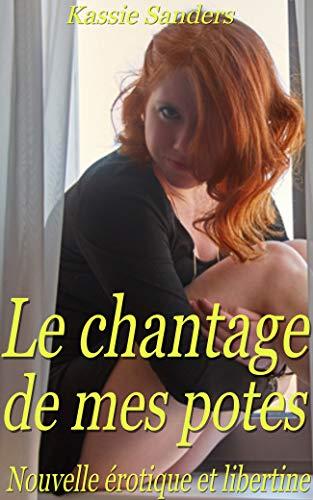 Le chantage de mes potes: Nouvelle érotique en français, pour adultes avertis, interdit au moins de 18 ans (French Edition)