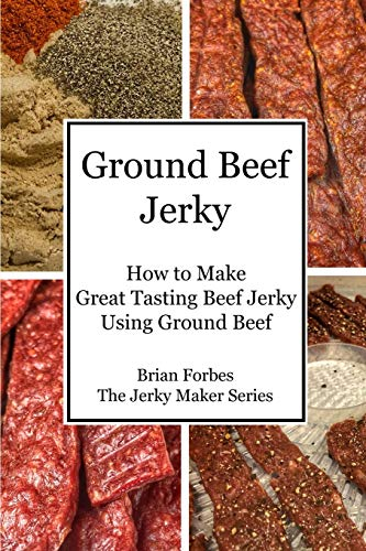 Ground Beef Jerky: How to Make Great Tasting Beef Jerky Using Ground Beef (The Jerky Maker)