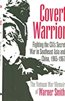 Covert Warrior: Fighting the CIA's Secret War in Southeast Asia and China, 1965-1967