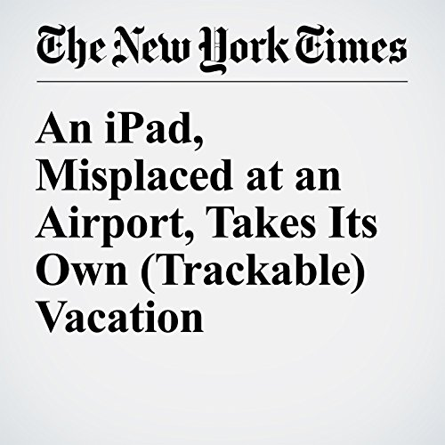 An iPad, Misplaced at an Airport, Takes Its Own (Trackable) Vacation cover art