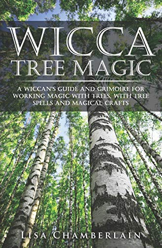 Wicca Tree Magic: A Wiccan's Guide and Grimoire for Working Magic with Trees, with Tree Spells and Magical Crafts