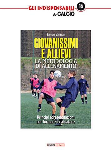 Giovanissimi e allievi. La metodologia di allenamento. Princìpi ed esercitazioni per formare il calciatore