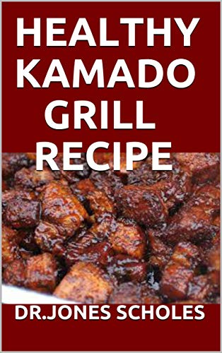 HEALTHY KAMADO GRILL RECIPE: 60+ FRESH AND DELICIOUS RECIPES FOR GRILLING AND BARBECUE (English Edition)