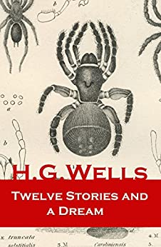 Twelve Stories and a Dream: The original 1903 edition of 13 fantasy and science fiction short stories by [H. G. Wells]