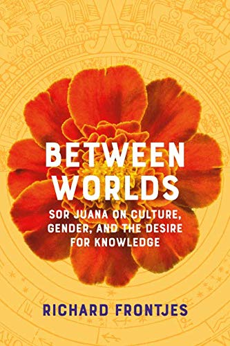 Between Worlds: Sor Juana on Culture, Gender, and the Desire for Knowledge