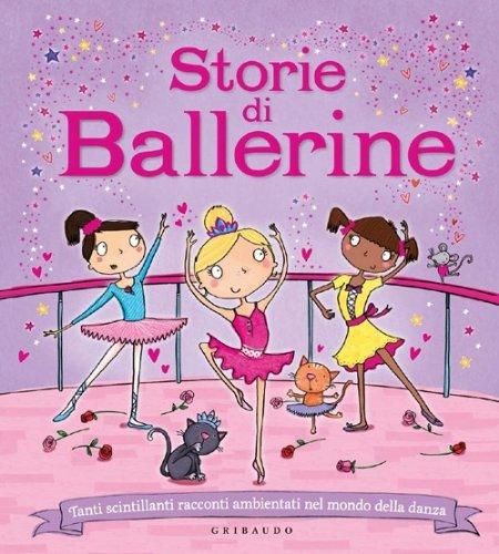 Storie di ballerine. Tanti scintillanti racconti ambientati nel mondo della danza. Ediz. illustrata