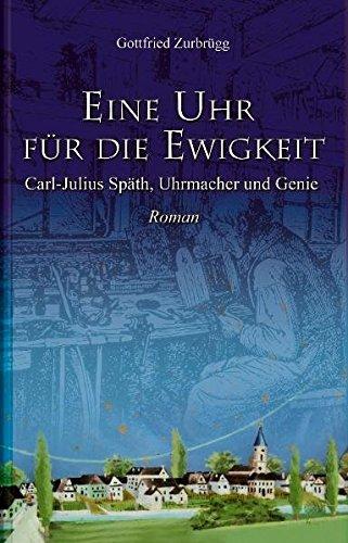Eine Uhr für die Ewigkeit: Carl-Julius Späth, Uhrmacher und Genie