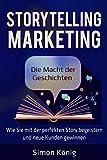 Storytelling Marketing: Die Macht der Geschichten: Wie Sie mit der perfekten Story begeistern und neue Kunden gewinnen; inkl. Praxisbeispielen, Tools, Worksheets und Checklisten